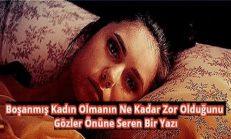 Türkiye'de Kadın Olmak Zordur. Hele Boşanmış Kadın Olmanın Ne Kadar Zor Olduğunu Gözler Önüne Seren Bir Yazı